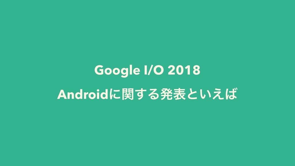 Google I/O 2018 Androidʹؔ͢Δൃදͱ͍͑