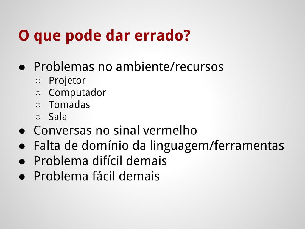 O que pode dar errado? ● Problemas no ambiente/...