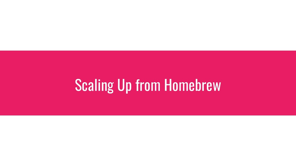 Scaling Up from Homebrew