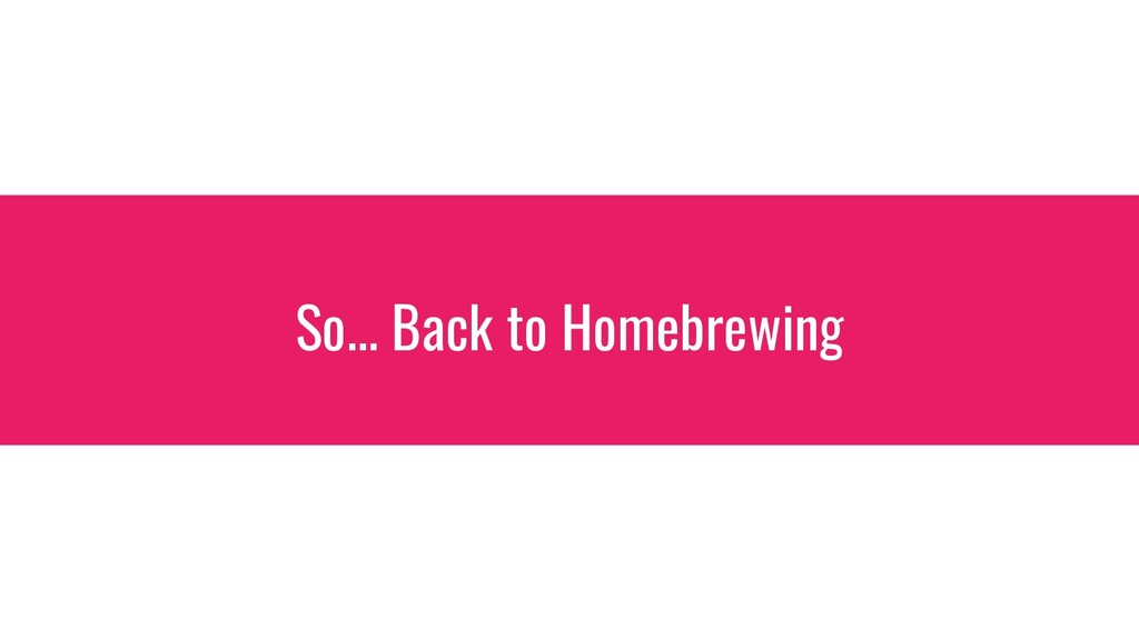 So... Back to Homebrewing