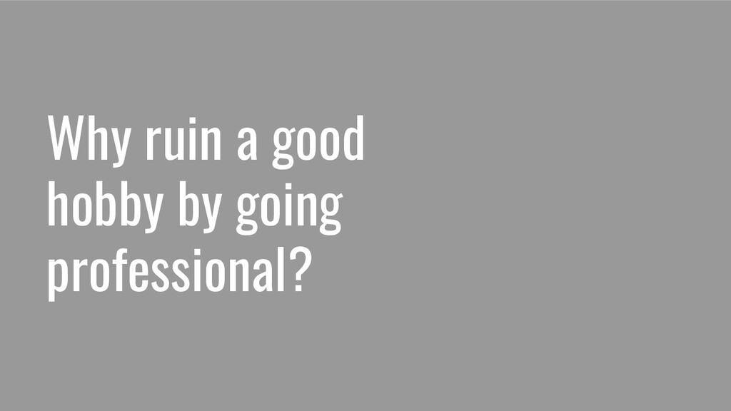 Why ruin a good hobby by going professional?