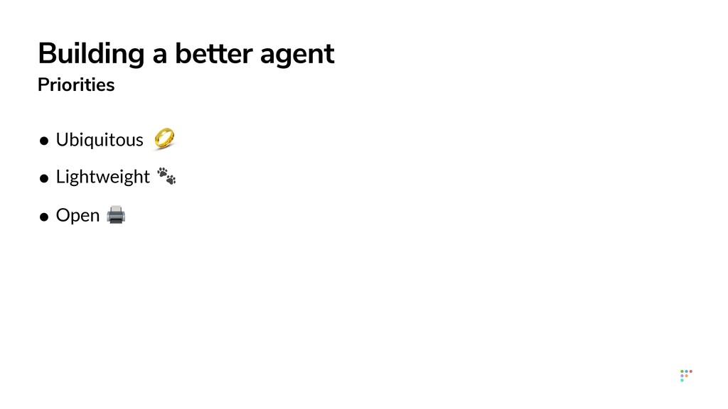 Building a better agent Priorities • Ubiquitous...