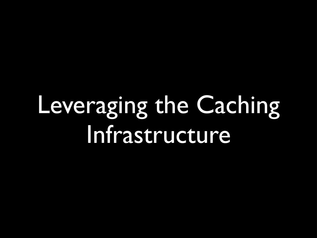 Leveraging the Caching Infrastructure