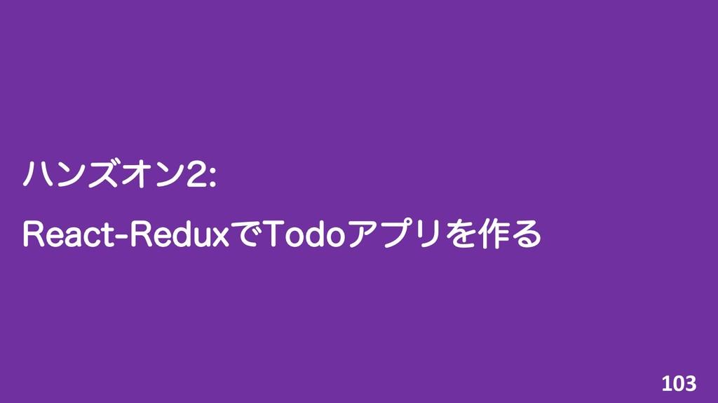 ϋϯζΦϯ 3FBDU3FEVYͰ5PEPΞϓϦΛ࡞Δ 103