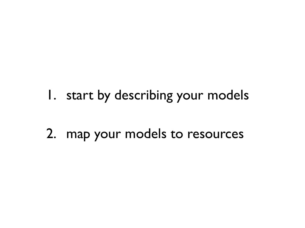1. start by describing your models 2. map your ...