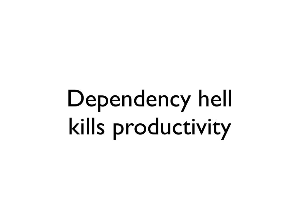 Dependency hell kills productivity