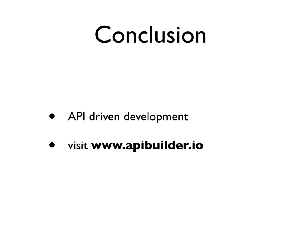 Conclusion • API driven development • visit www...