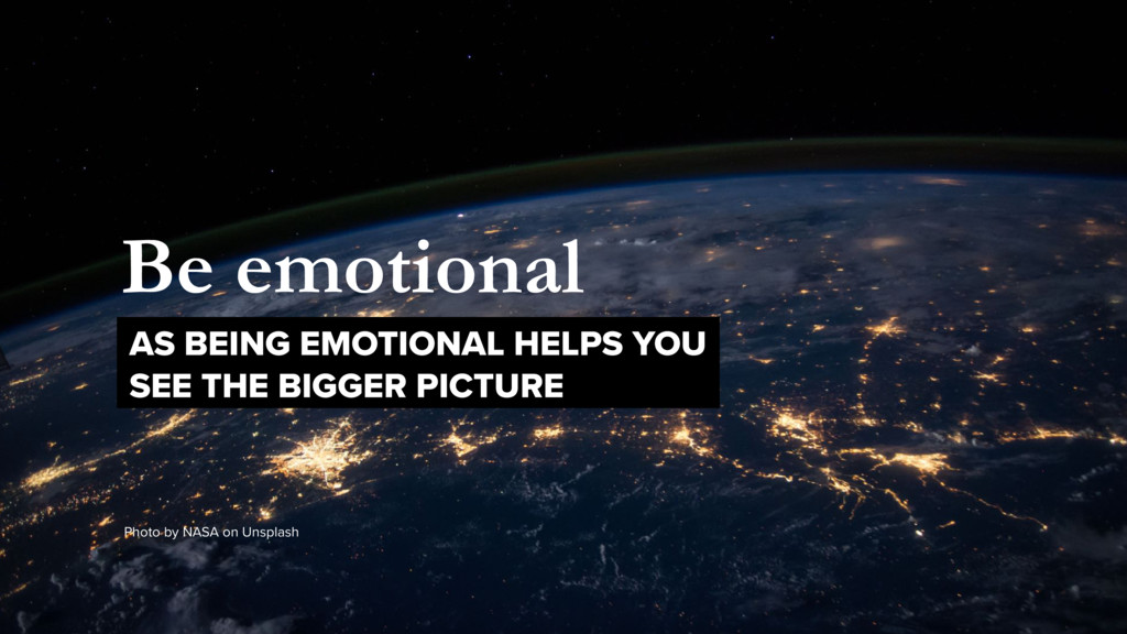 Be emotional AS BEING EMOTIONAL HELPS YOU  SEE...