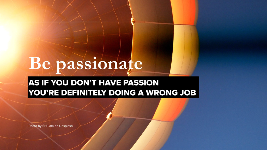 Be passionate AS IF YOU DON'T HAVE PASSION  YO...