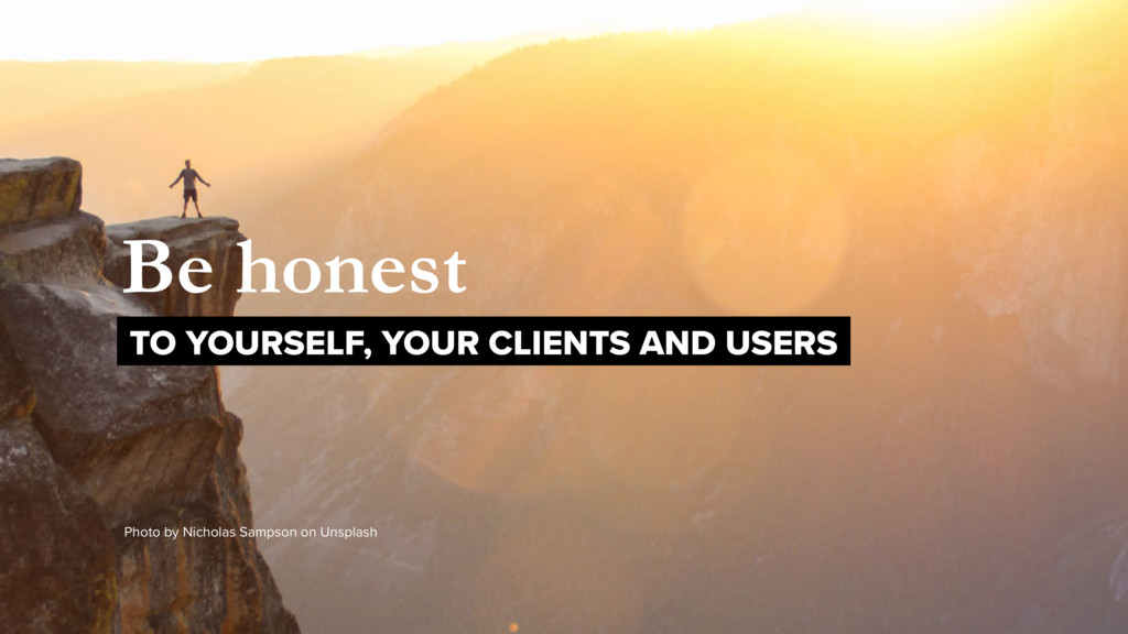 Be honest TO YOURSELF, YOUR CLIENTS AND USERS P...