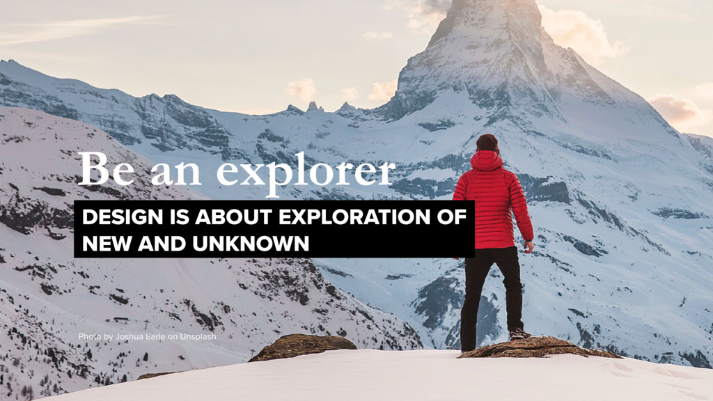 Be an explorer DESIGN IS ABOUT EXPLORATION OF ...