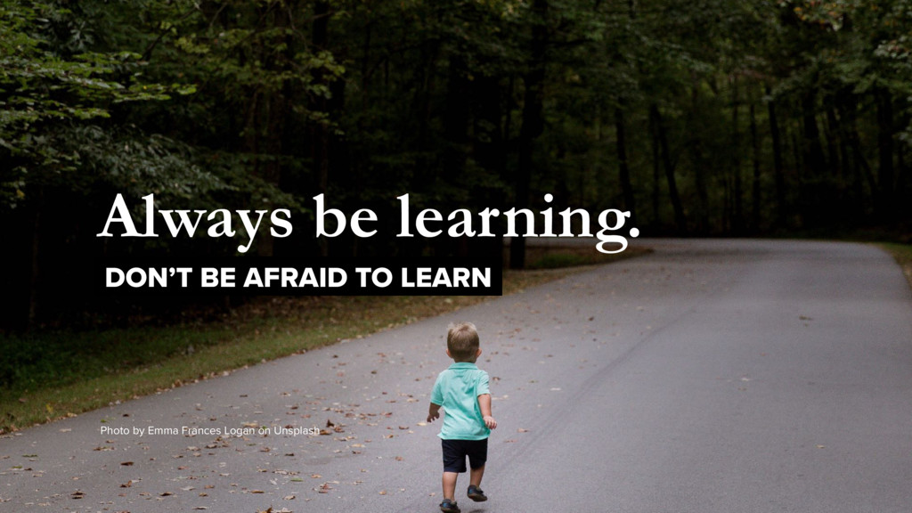 Always be learning. DON'T BE AFRAID TO LEARN Ph...