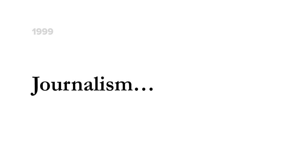 Journalism… 1999