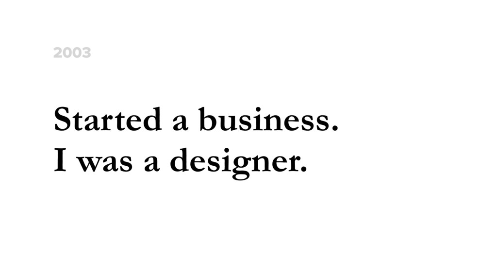 Started a business. I was a designer. 2003