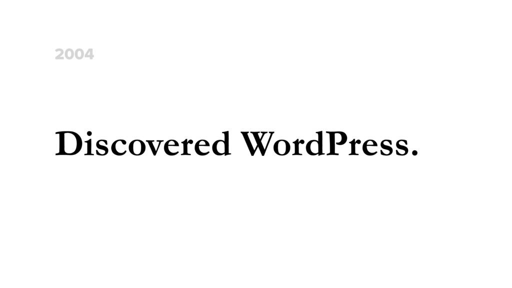 Discovered WordPress. 2004
