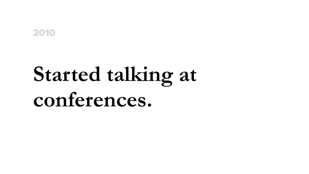 Started talking at conferences. 2010