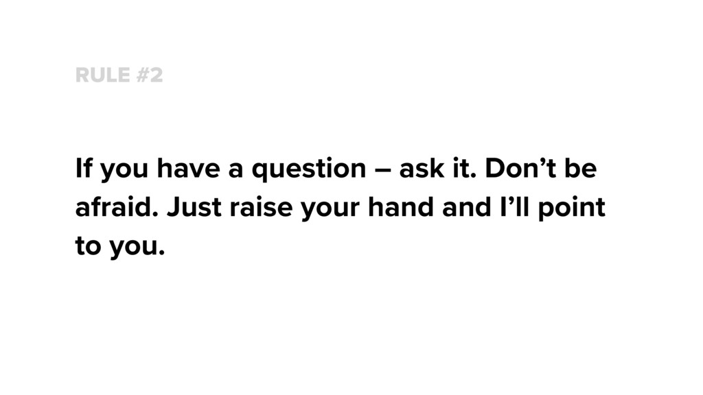 RULE #2 If you have a question – ask it. Don't ...