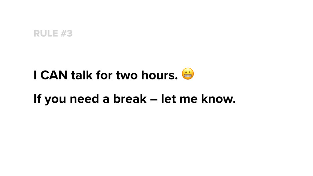 RULE #3 I CAN talk for two hours.  If you need ...