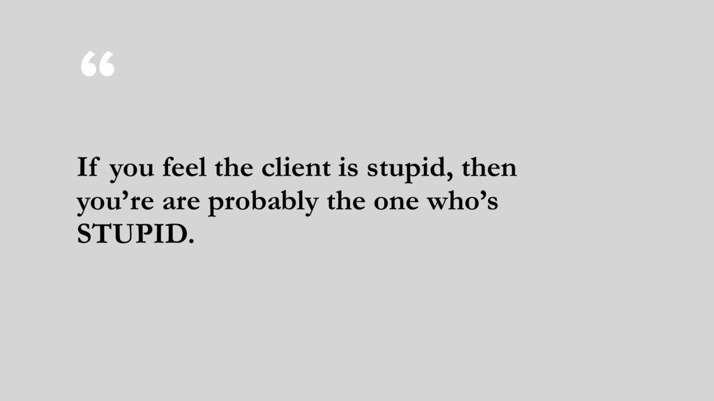 """"""" If you feel the client is stupid, then you're..."""