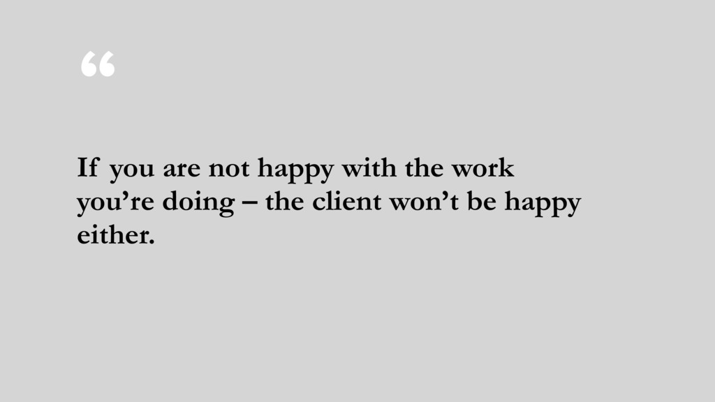 """"""" If you are not happy with the work you're doi..."""