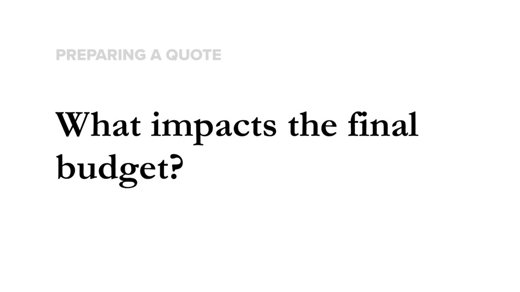 What impacts the final budget? PREPARING A QUOTE
