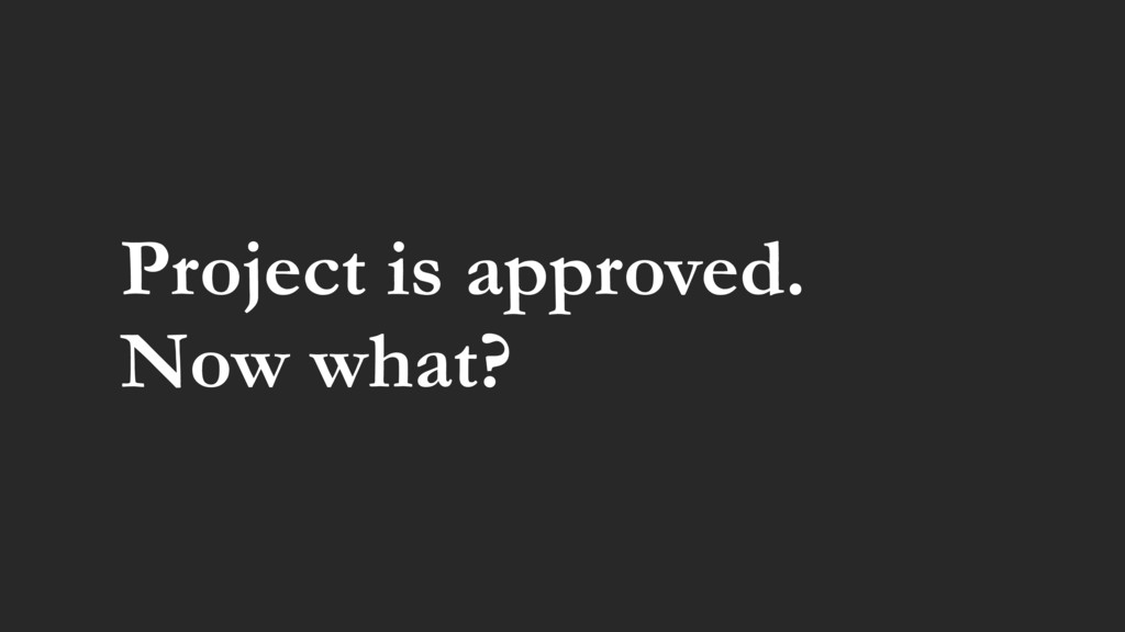 Project is approved. Now what?