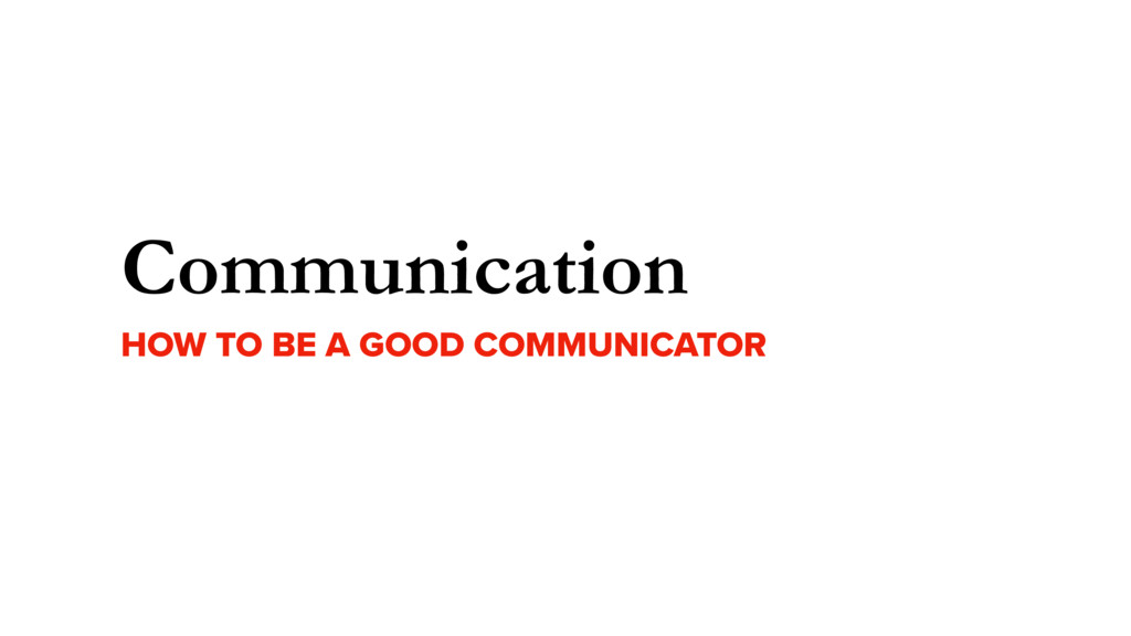 Communication HOW TO BE A GOOD COMMUNICATOR