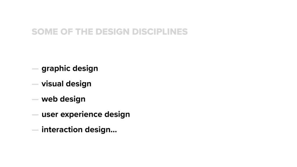 SOME OF THE DESIGN DISCIPLINES — graphic design...
