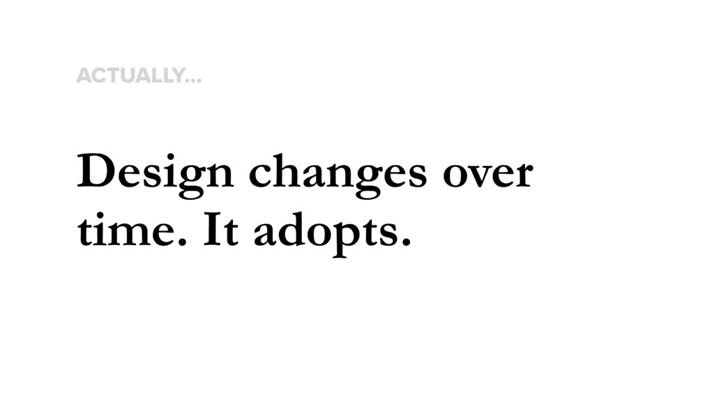 Design changes over time. It adopts. ACTUALLY…