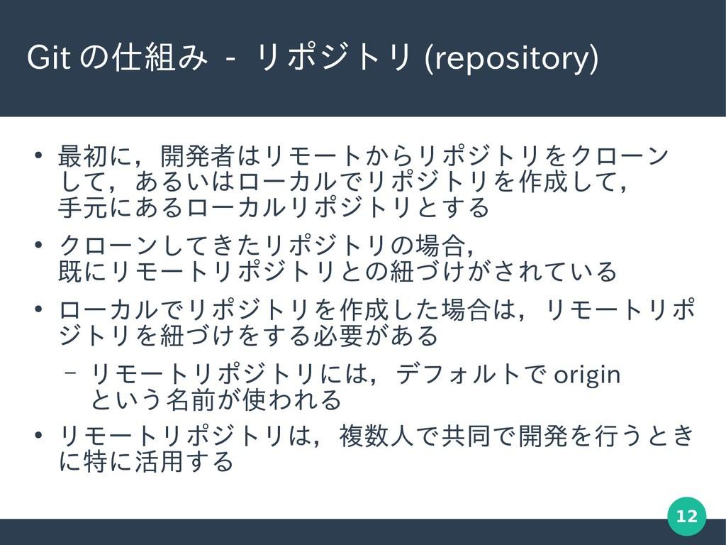 12 Git の仕組み - リポジトリ (repository) ● 最初に,開発者はリモート...