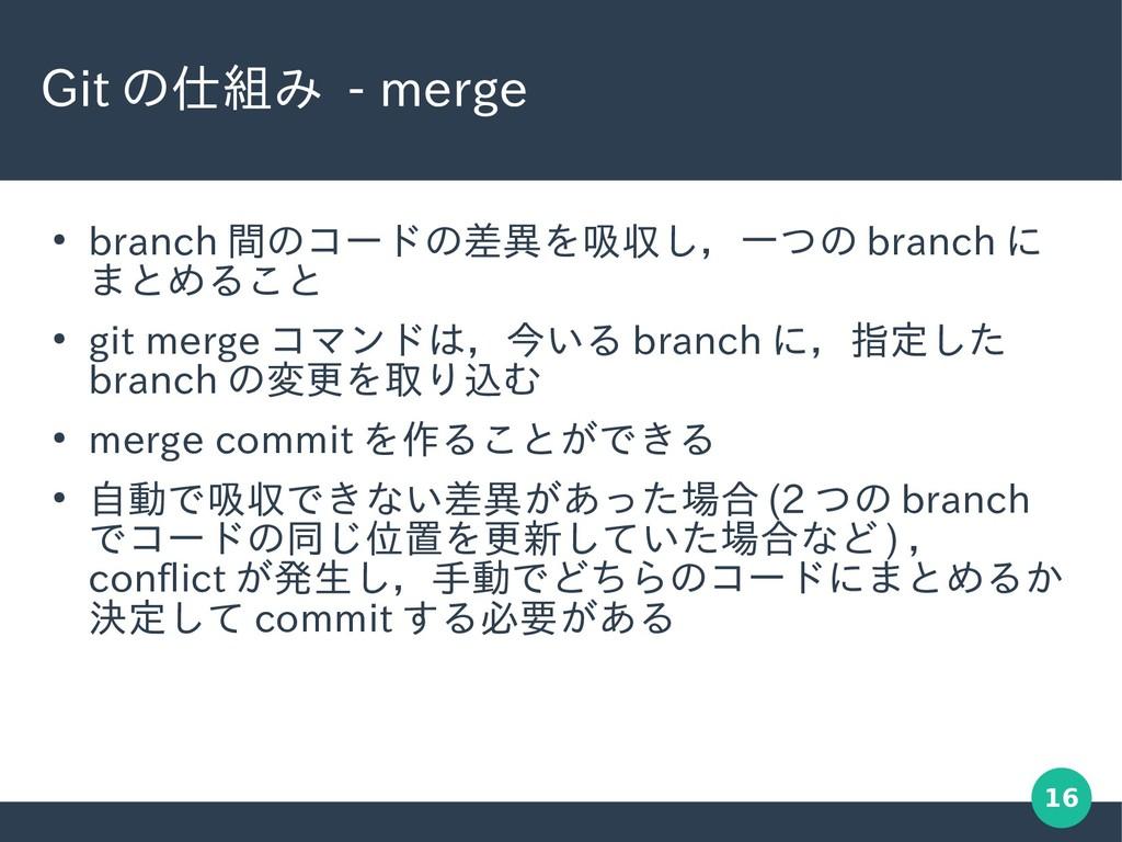 16 Git の仕組み - merge ● branch 間のコードの差異を吸収し,一つの b...