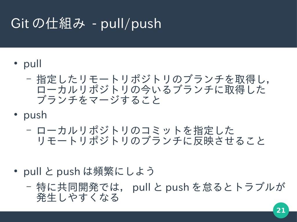 21 Git の仕組み - pull/push ● pull – 指定したリモートリポジトリの...