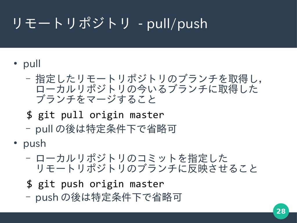 28 リモートリポジトリ - pull/push ● pull – 指定したリモートリポジトリ...