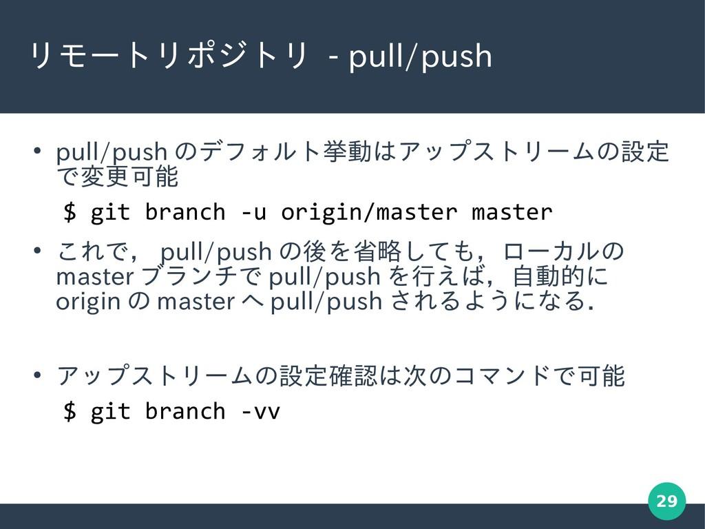 29 リモートリポジトリ - pull/push ● pull/push のデフォルト挙動はア...