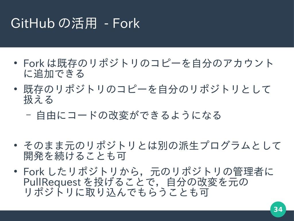 34 GitHub の活用 - Fork ● Fork は既存のリポジトリのコピーを自分のアカ...