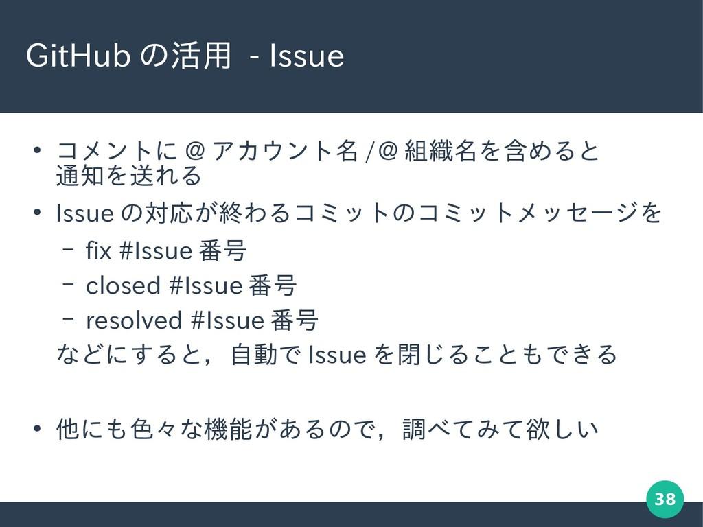 38 GitHub の活用 - Issue ● コメントに @ アカウント名 /@ 組織名を含...