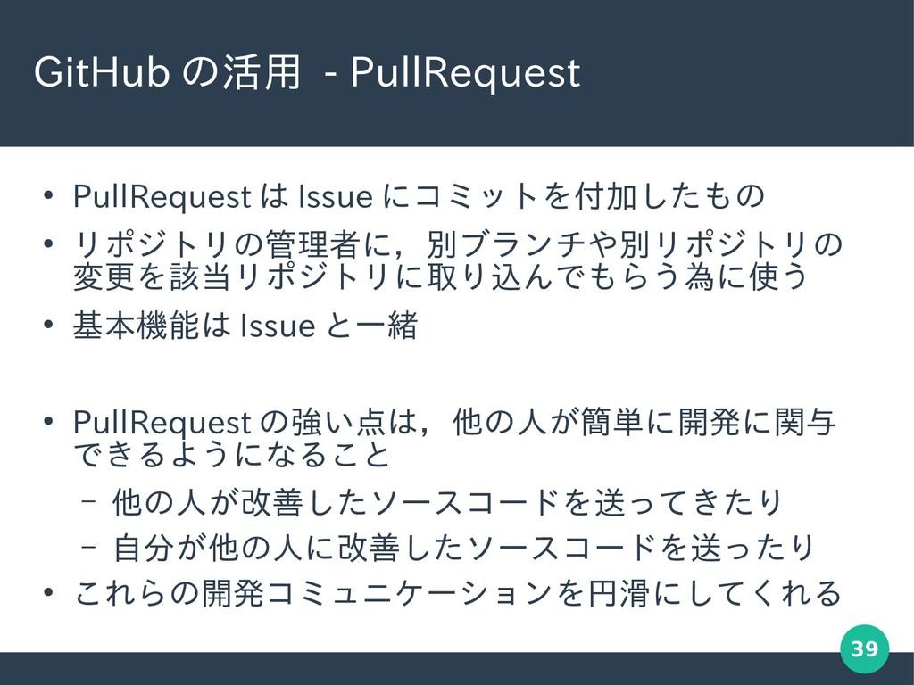 39 GitHub の活用 - PullRequest ● PullRequest は Iss...