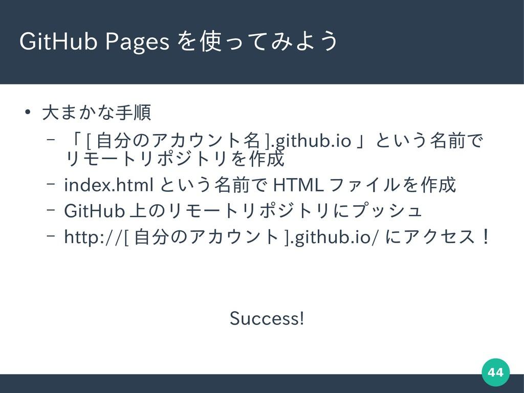 44 GitHub Pages を使ってみよう ● 大まかな手順 – 「 [ 自分のアカウント...