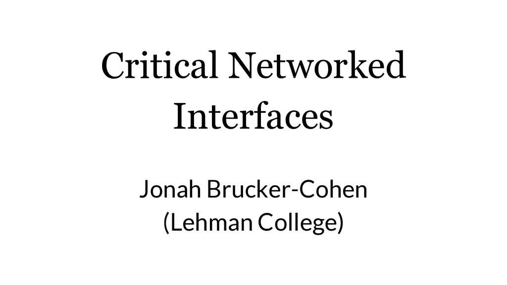 Critical Networked Interfaces Jonah Brucker-Coh...