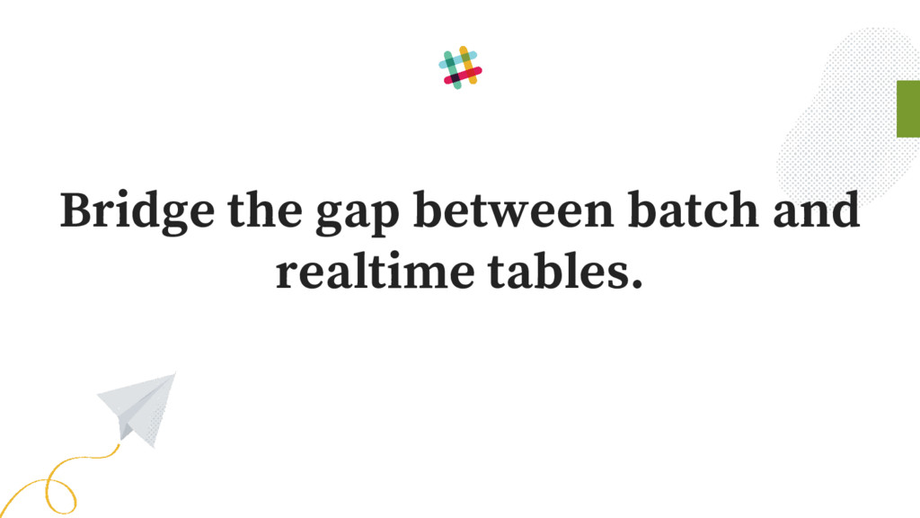 Bridge the gap between batch and realtime table...