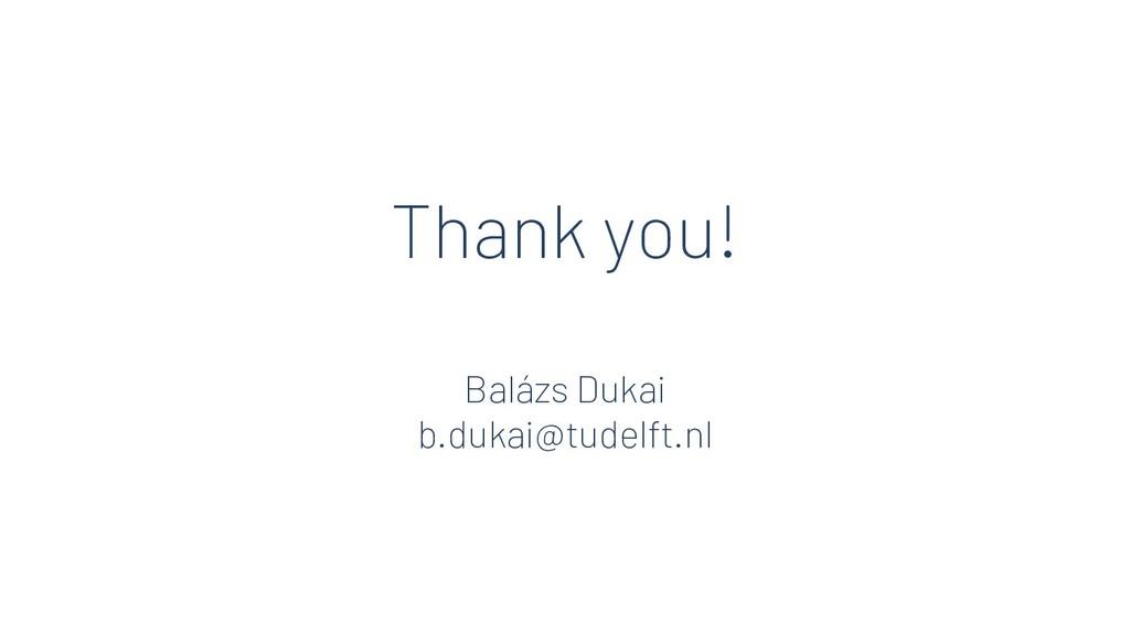 Thank you! Balázs Dukai b.dukai@tudelft.nl