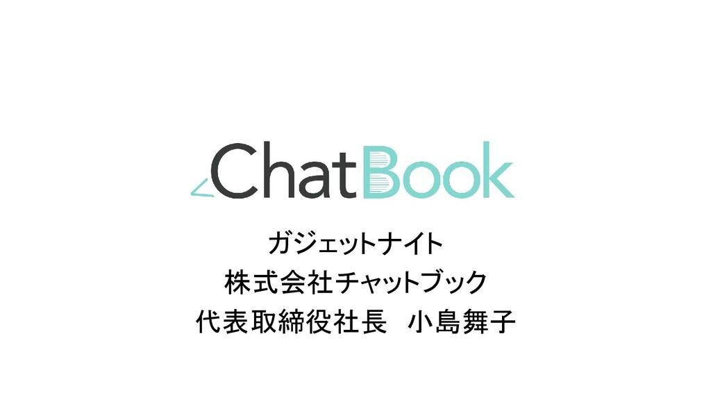 ガジェットナイト 株式会社チャットブック 代表取締役社長 小島舞子