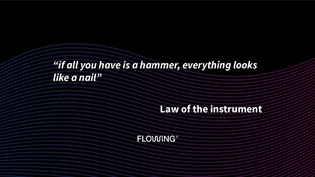 """""""if all you have is a hammer, everything looks ..."""