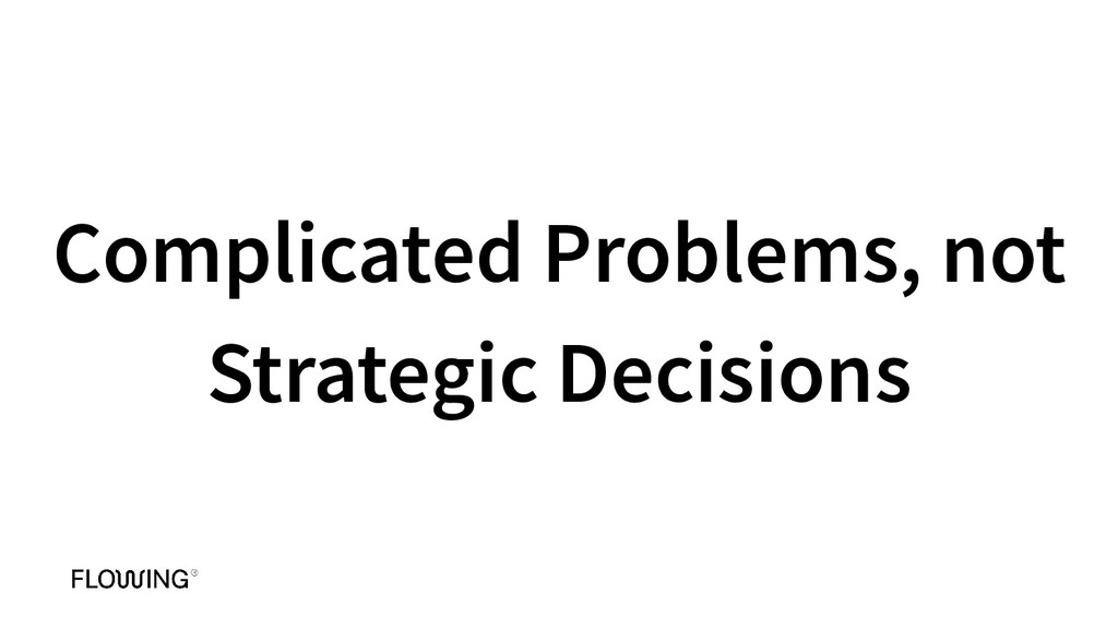 Complicated Problems, not Strategic Decisions