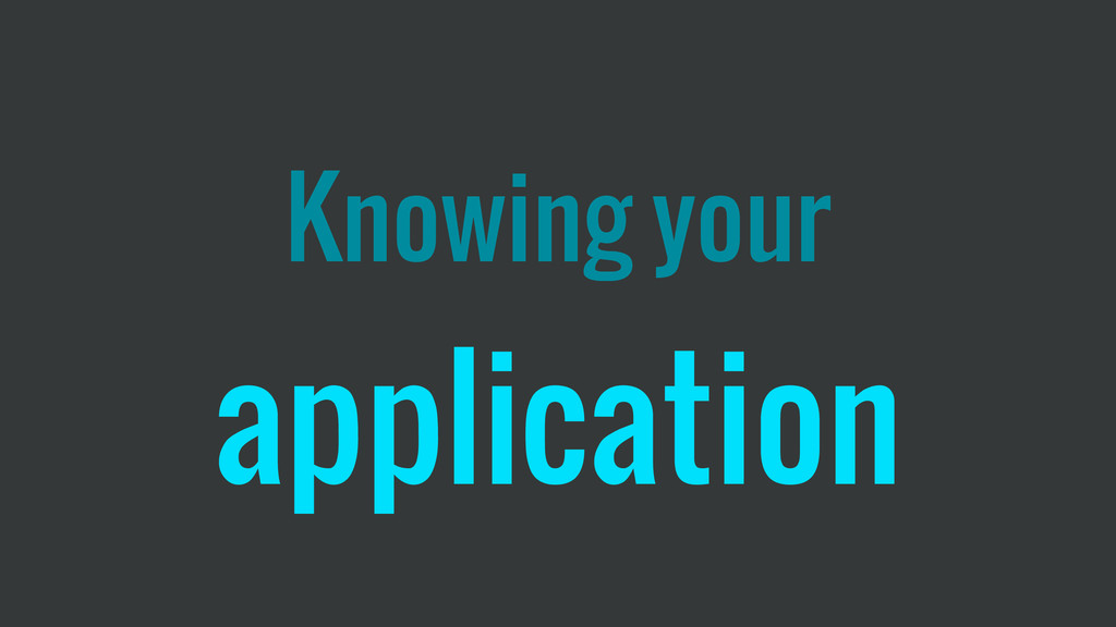 Knowing your application
