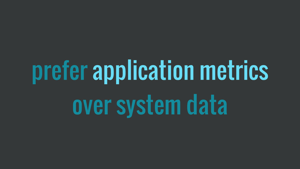 prefer application metrics over system data