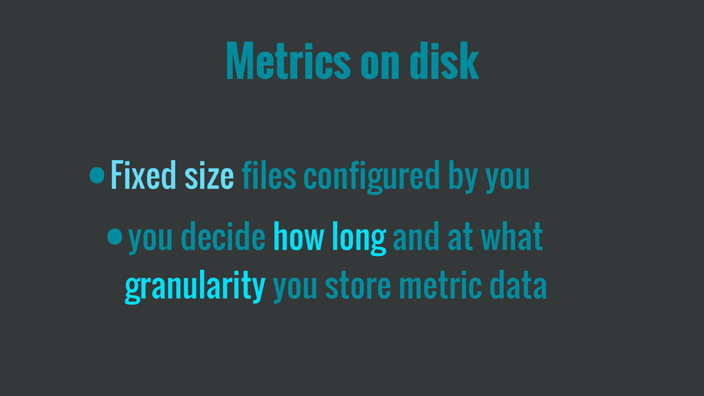 Metrics on disk •Fixed size files configured by...
