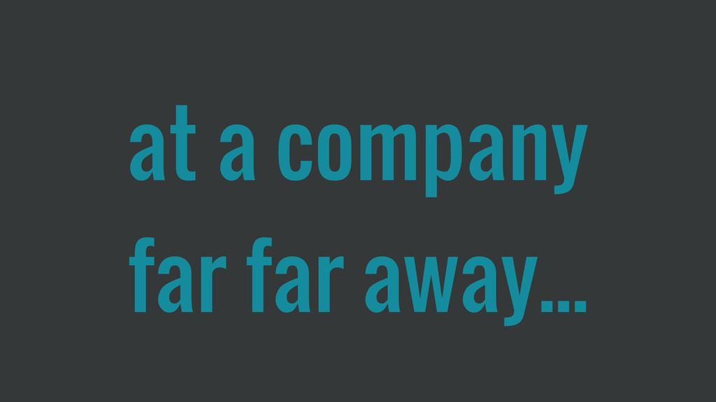 at a company far far away...