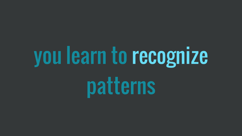 you learn to recognize patterns