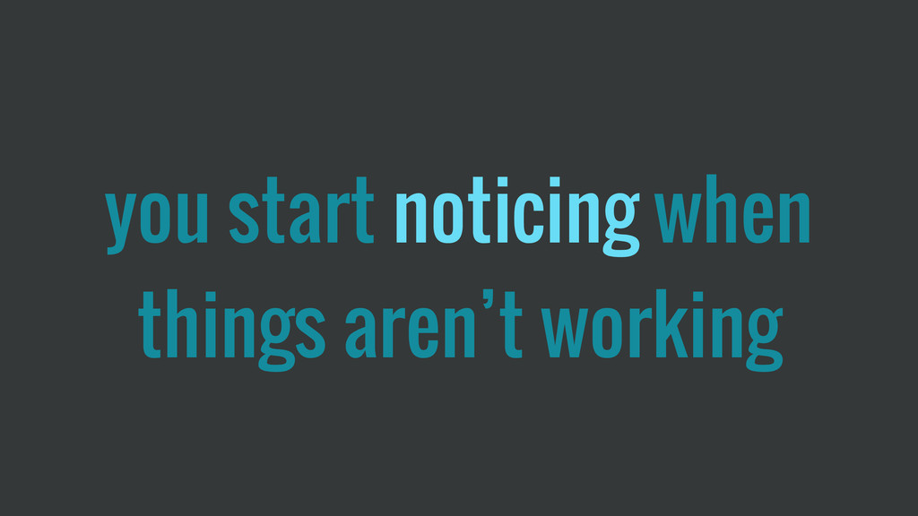 you start noticing when things aren't working